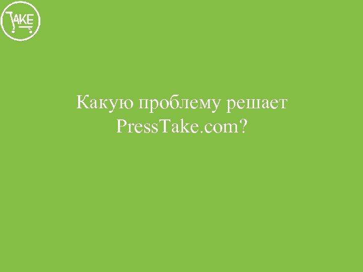 Какую проблему решает Press. Take. com?