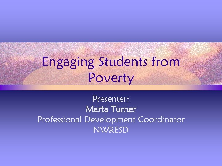 Engaging Students from Poverty Presenter: Marta Turner Professional Development Coordinator NWRESD
