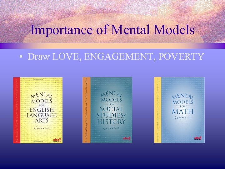 Importance of Mental Models • Draw LOVE, ENGAGEMENT, POVERTY