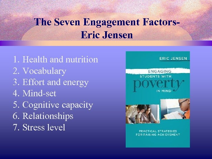 The Seven Engagement Factors. Eric Jensen 1. Health and nutrition 2. Vocabulary 3. Effort