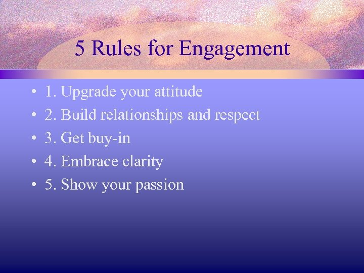 5 Rules for Engagement • • • 1. Upgrade your attitude 2. Build relationships