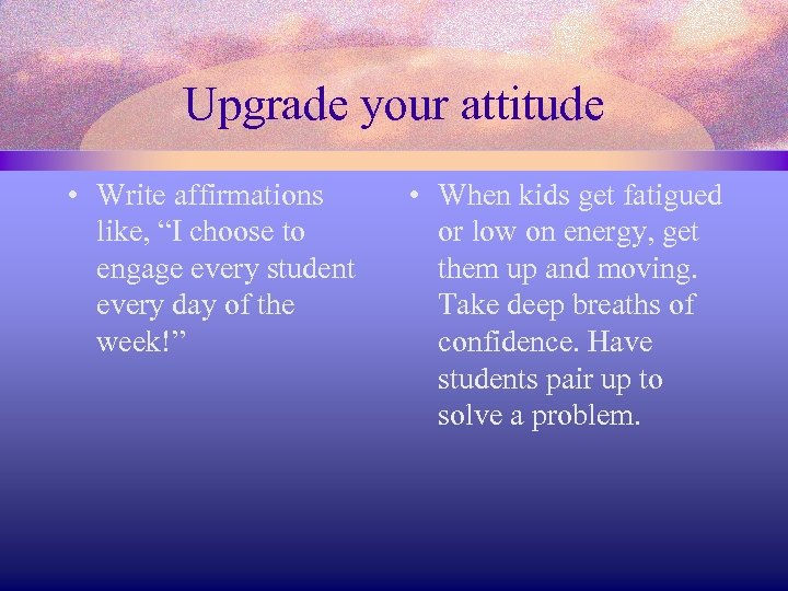 "Upgrade your attitude • Write affirmations like, ""I choose to engage every student every"