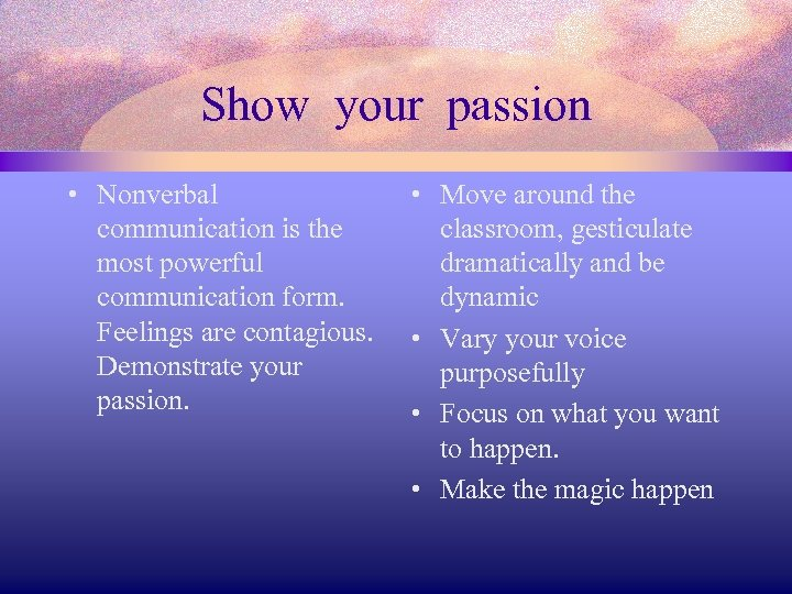 Show your passion • Nonverbal communication is the most powerful communication form. Feelings are