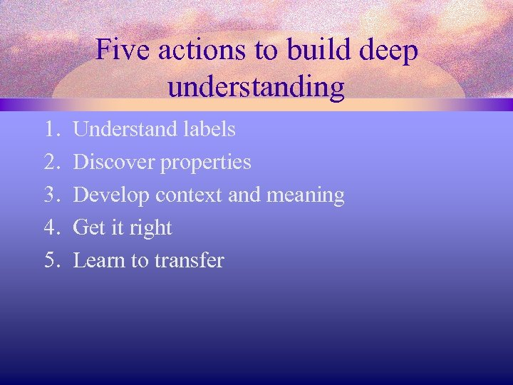 Five actions to build deep understanding 1. 2. 3. 4. 5. Understand labels Discover