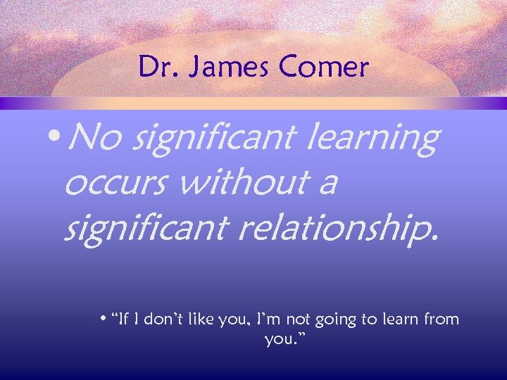 "Dr. James Comer • No significant learning occurs without a significant relationship. • ""If"