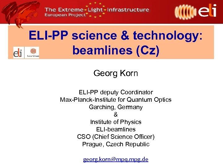ELI-PP science & technology: beamlines (Cz) Georg Korn ELI-PP deputy Coordinator Max-Planck-Institute for Quantum