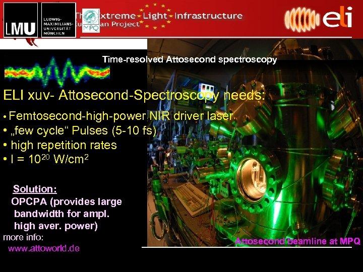 "Time-resolved Attosecond spectroscopy ELI xuv- Attosecond-Spectroscopy needs: • Femtosecond-high-power NIR driver laser • ""few"