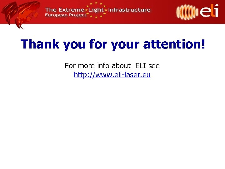 Thank you for your attention! For more info about ELI see http: //www. eli-laser.