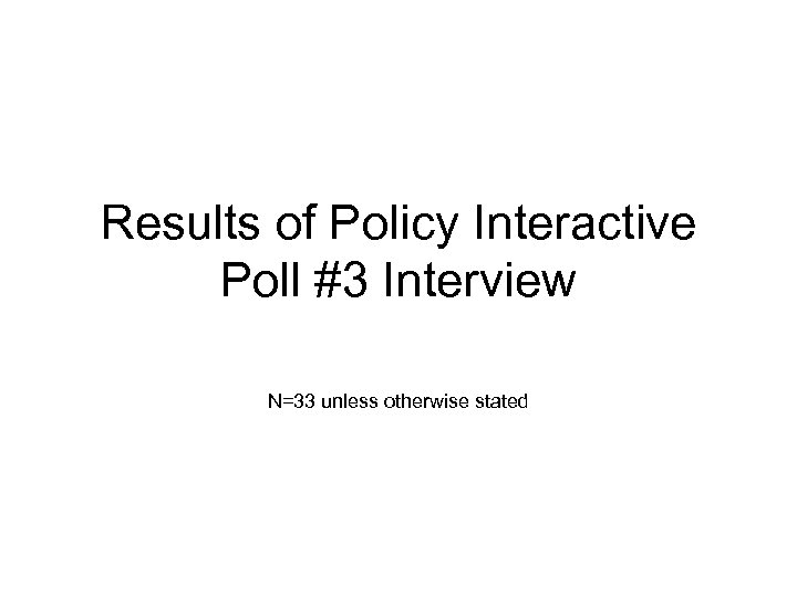 Results of Policy Interactive Poll #3 Interview N=33 unless otherwise stated