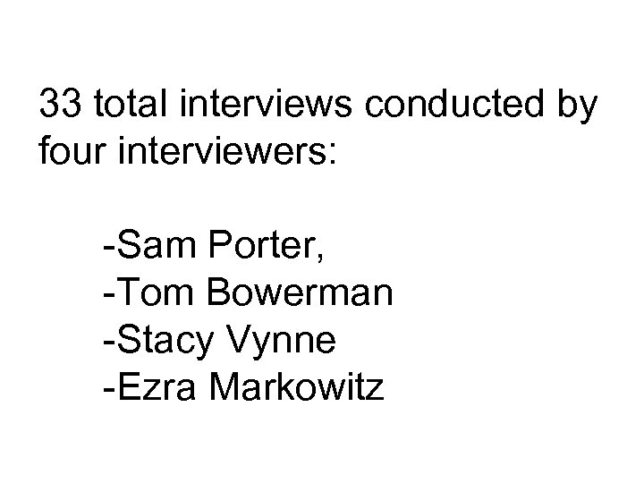 33 total interviews conducted by four interviewers: -Sam Porter, -Tom Bowerman -Stacy Vynne -Ezra