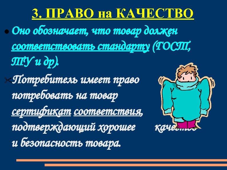 3. ПРАВО на КАЧЕСТВО Оно обозначает, что товар должен соответствовать стандарту (ГОСТ, ТУ и
