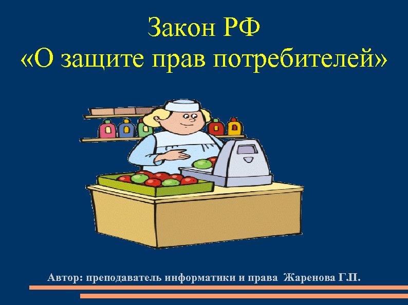 Закон РФ «О защите прав потребителей» Автор: преподаватель информатики и права Жаренова Г. П.