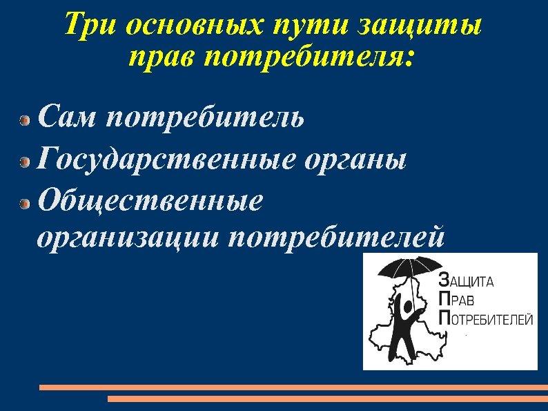 Три основных пути защиты прав потребителя: Сам потребитель Государственные органы Общественные организации потребителей