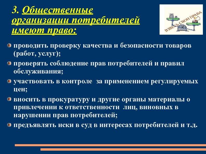 3. Общественные организации потребителей имеют право: проводить проверку качества и безопасности товаров (работ, услуг);