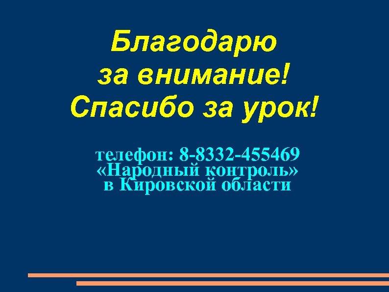 Благодарю за внимание! Спасибо за урок! телефон: 8 -8332 -455469 «Народный контроль» в Кировской