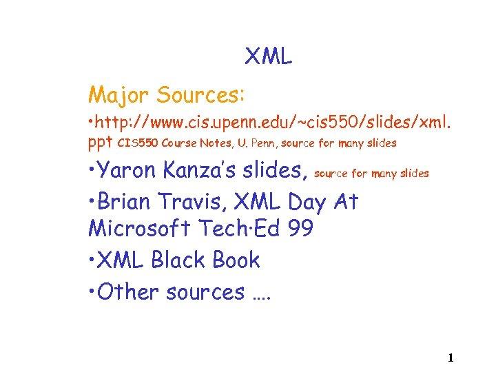 XML Major Sources: • http: //www. cis. upenn. edu/~cis 550/slides/xml. ppt CIS 550 Course