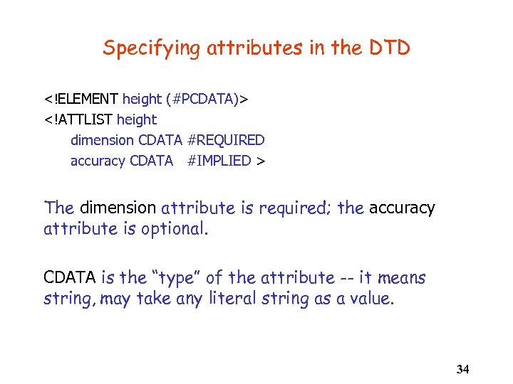 Specifying attributes in the DTD <!ELEMENT height (#PCDATA)> <!ATTLIST height dimension CDATA #REQUIRED accuracy