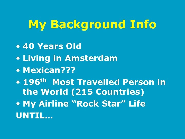 My Background Info • 40 Years Old • Living in Amsterdam • Mexican? ?