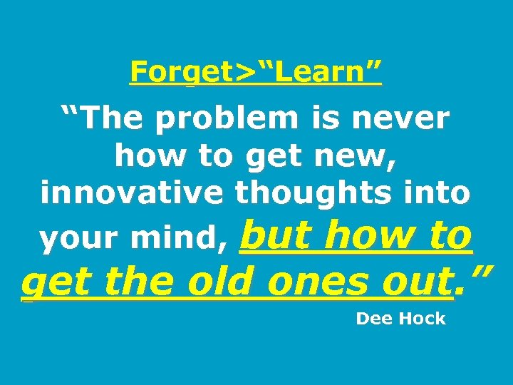 """Forget>""""Learn"""" """"The problem is never how to get new, innovative thoughts into your mind,"""