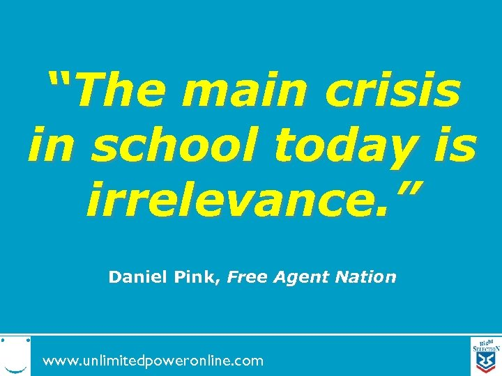 """""""The main crisis in school today is irrelevance. """" Daniel Pink, Free Agent Nation"""