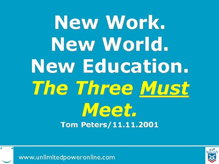 New Work. New World. New Education. The Three Must Meet. Tom Peters/11. 2001 www.