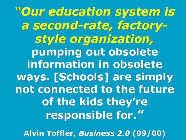 """""""Our education system is a second-rate, factorystyle organization, pumping out obsolete information in obsolete"""