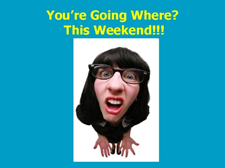 You're Going Where? This Weekend!!!