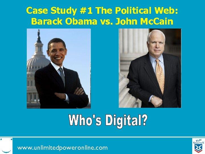 Case Study #1 The Political Web: Barack Obama vs. John Mc. Cain www. unlimitedpoweronline.