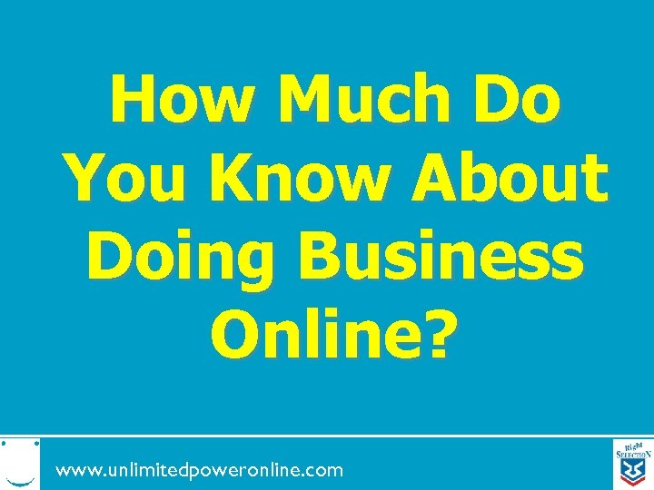 How Much Do You Know About Doing Business Online? www. unlimitedpoweronline. com