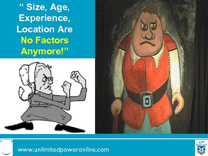 """"""" Size, Age, Experience, Location Are No Factors Anymore!"""" www. unlimitedpoweronline. com"""