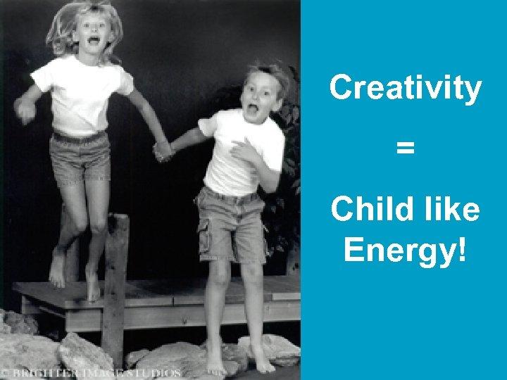 Creativity = Child like Energy!