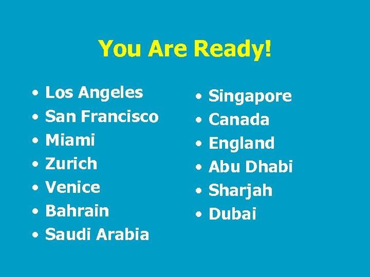 You Are Ready! • • Los Angeles San Francisco Miami Zurich Venice Bahrain Saudi