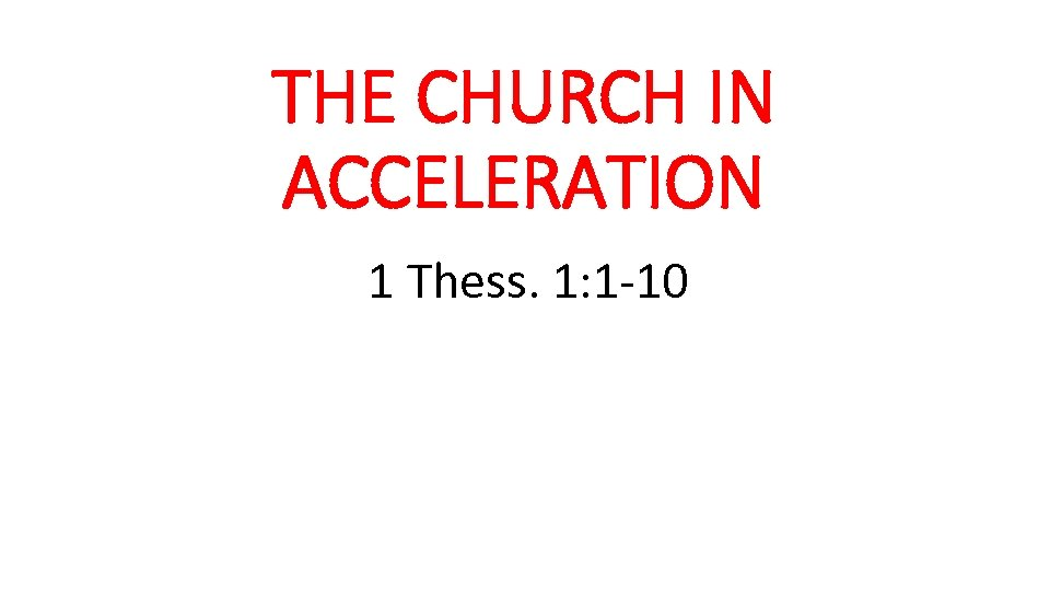 THE CHURCH IN ACCELERATION 1 Thess. 1: 1 -10