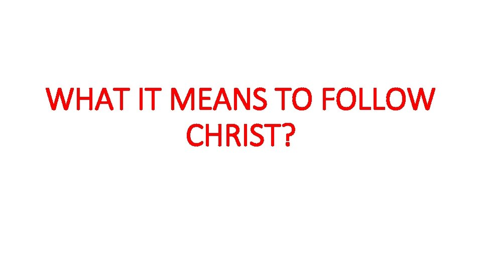 WHAT IT MEANS TO FOLLOW CHRIST?
