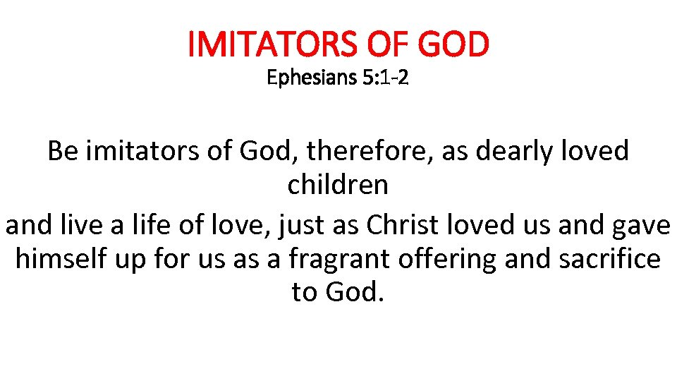IMITATORS OF GOD Ephesians 5: 1 -2 Be imitators of God, therefore, as dearly