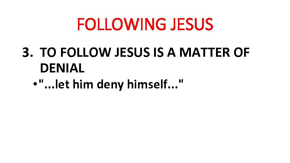 FOLLOWING JESUS 3. TO FOLLOW JESUS IS A MATTER OF DENIAL •