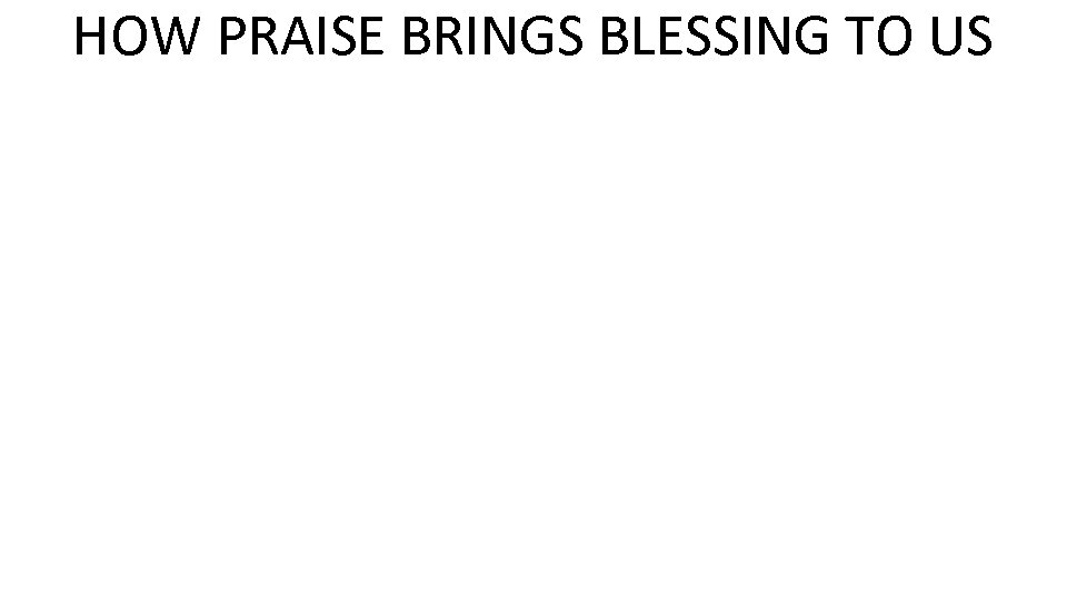 HOW PRAISE BRINGS BLESSING TO US