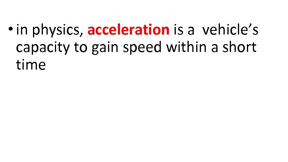 • in physics, acceleration is a vehicle's capacity to gain speed within a