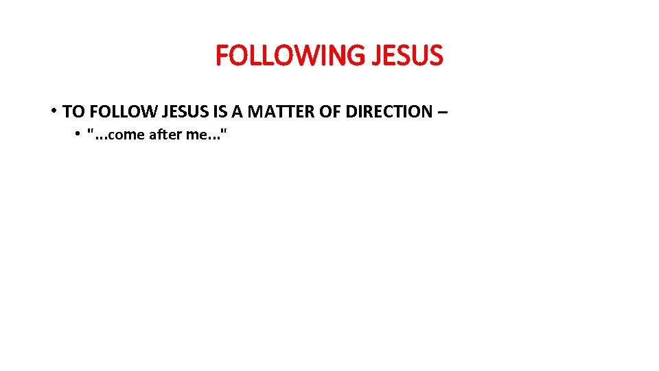 FOLLOWING JESUS • TO FOLLOW JESUS IS A MATTER OF DIRECTION – •