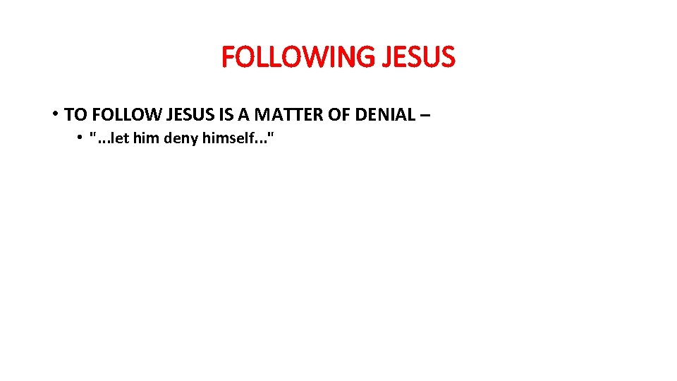FOLLOWING JESUS • TO FOLLOW JESUS IS A MATTER OF DENIAL – •