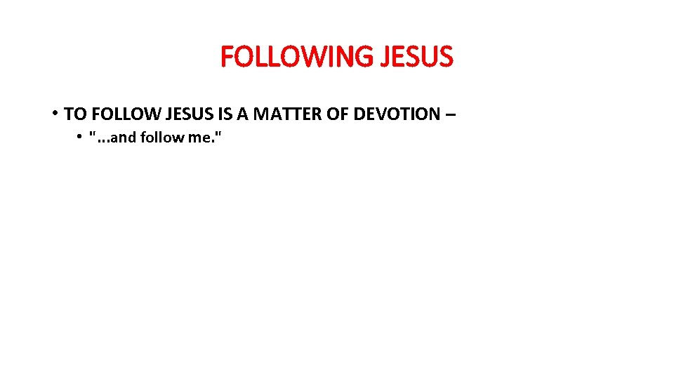 FOLLOWING JESUS • TO FOLLOW JESUS IS A MATTER OF DEVOTION – •