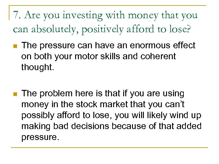 7. Are you investing with money that you can absolutely, positively afford to lose?