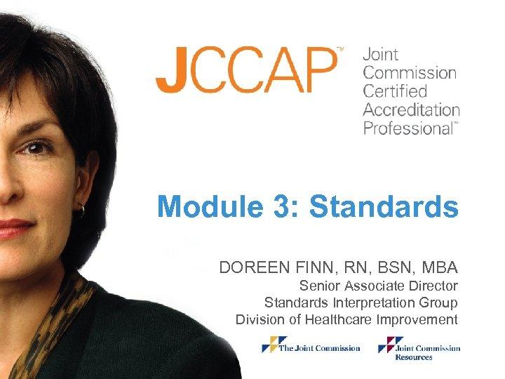 Module 3: Standards Module DOREEN FINN, RN, BSN, MBA Senior Associate Director Standards Interpretation