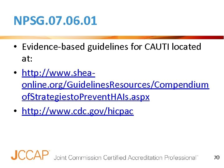 NPSG. 07. 06. 01 • Evidence-based guidelines for CAUTI located at: • http: //www.