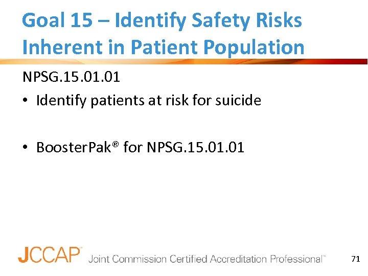 Goal 15 – Identify Safety Risks Inherent in Patient Population NPSG. 15. 01 •