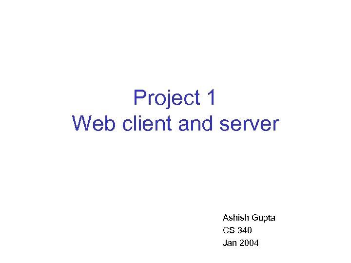 Project 1 Web client and server Ashish Gupta CS 340 Jan 2004