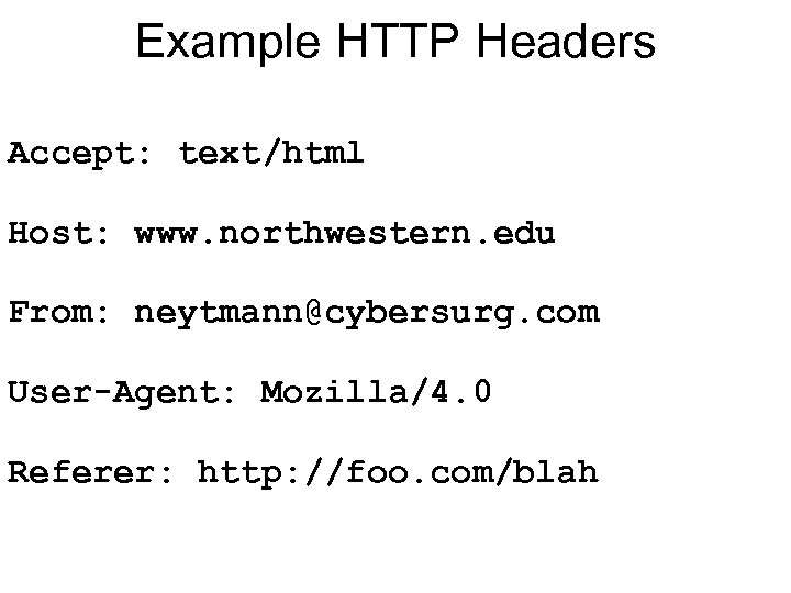 Example HTTP Headers Accept: text/html Host: www. northwestern. edu From: neytmann@cybersurg. com User-Agent: Mozilla/4.