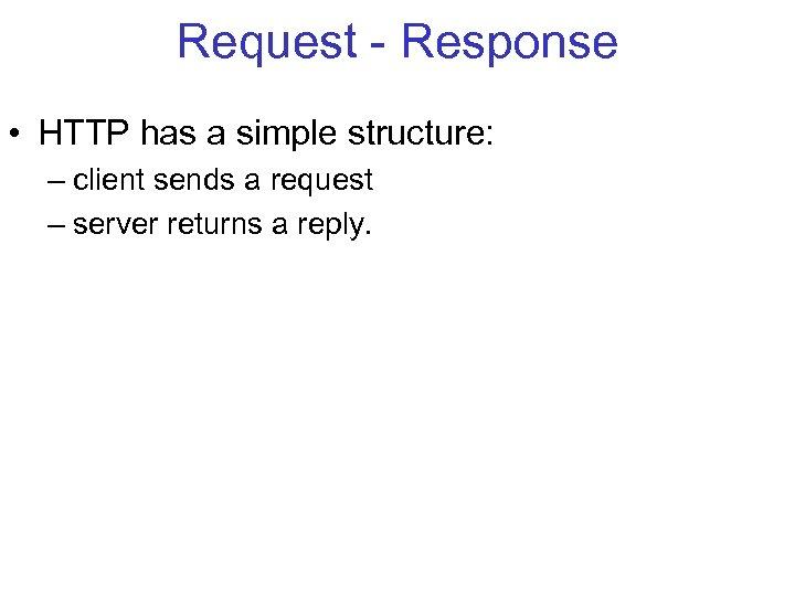 Request - Response • HTTP has a simple structure: – client sends a request
