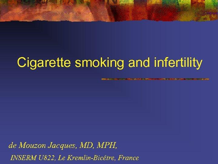 Cigarette smoking and infertility de Mouzon Jacques, MD, MPH, INSERM U 822, Le Kremlin-Bicêtre,