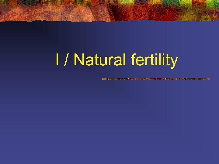 I / Natural fertility